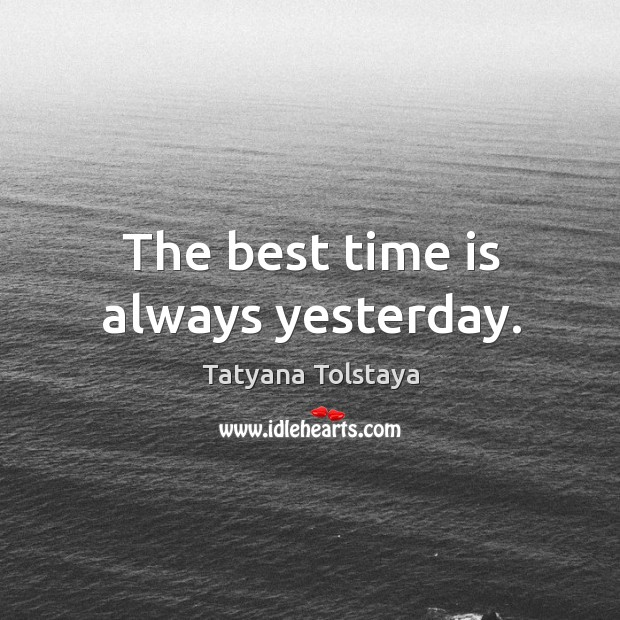 The best time is always yesterday. Image