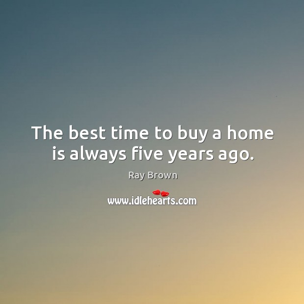 The best time to buy a home is always five years ago. Ray Brown Picture Quote