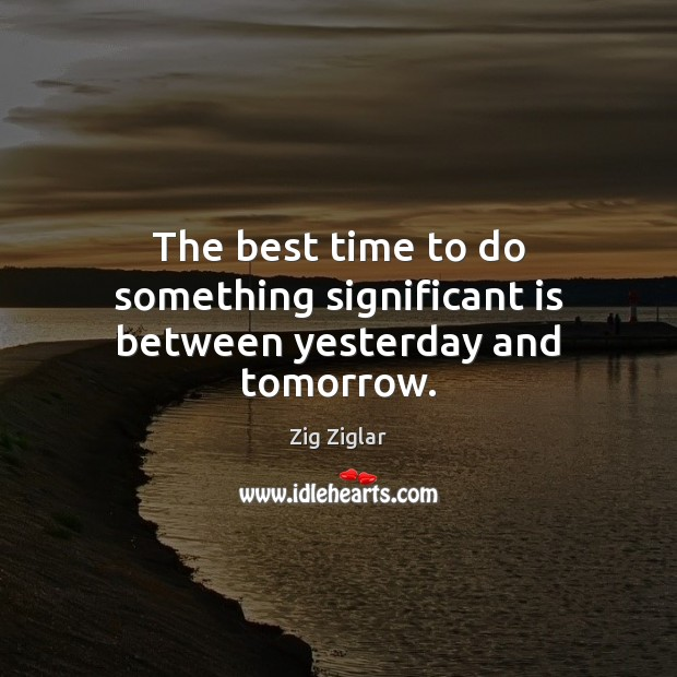 Image, The best time to do something significant is between yesterday and tomorrow.