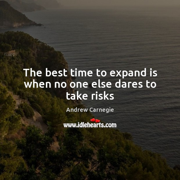 The best time to expand is when no one else dares to take risks Andrew Carnegie Picture Quote