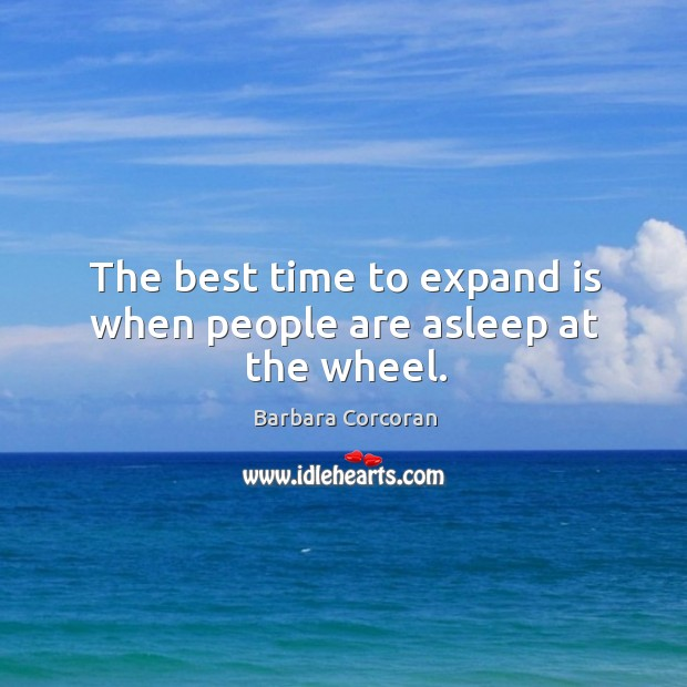 The best time to expand is when people are asleep at the wheel. Image