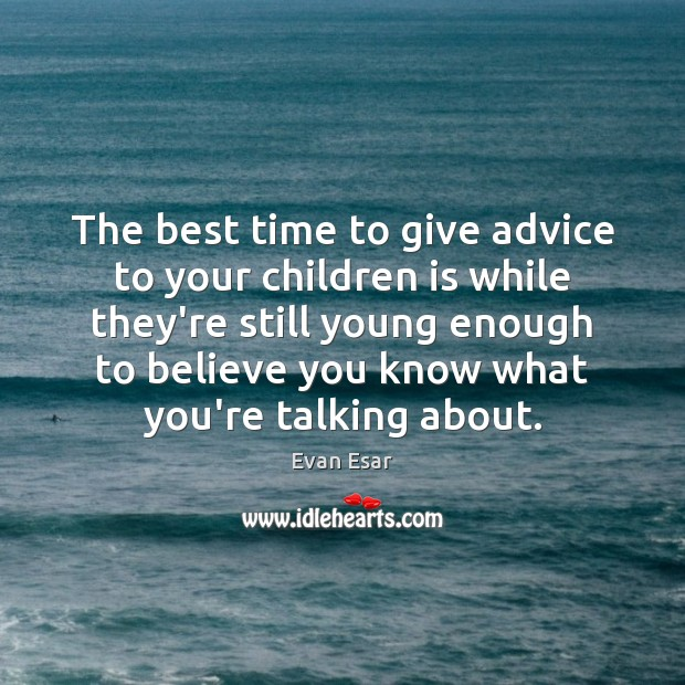 The best time to give advice to your children is while they're Image