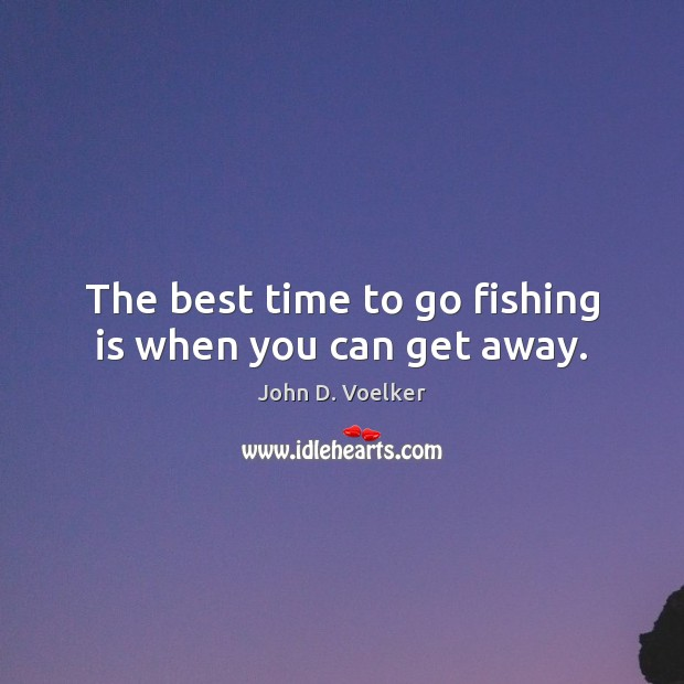 The best time to go fishing is when you can get away. Image