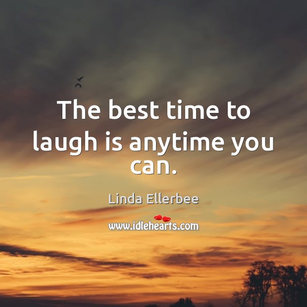The best time to laugh is anytime you can. Linda Ellerbee Picture Quote