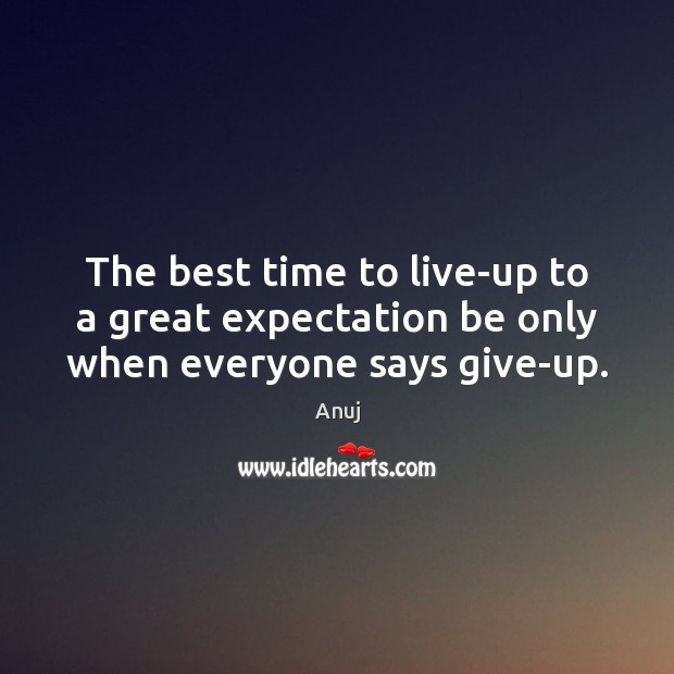 Image, The best time to live-up to a great expectation be only when everyone says give-up.