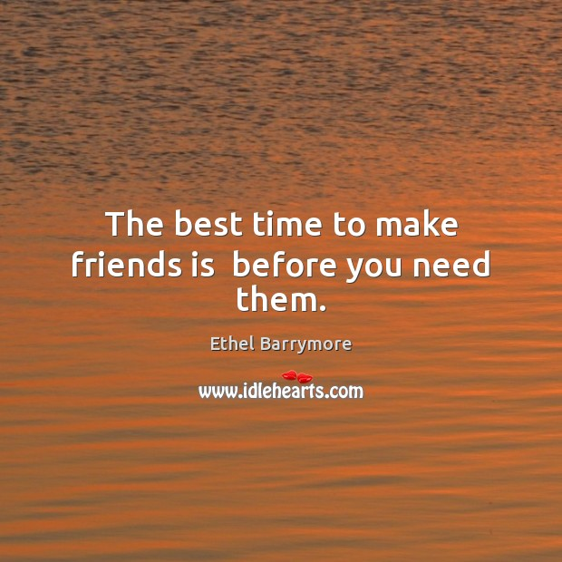 The best time to make friends is  before you need them. Image