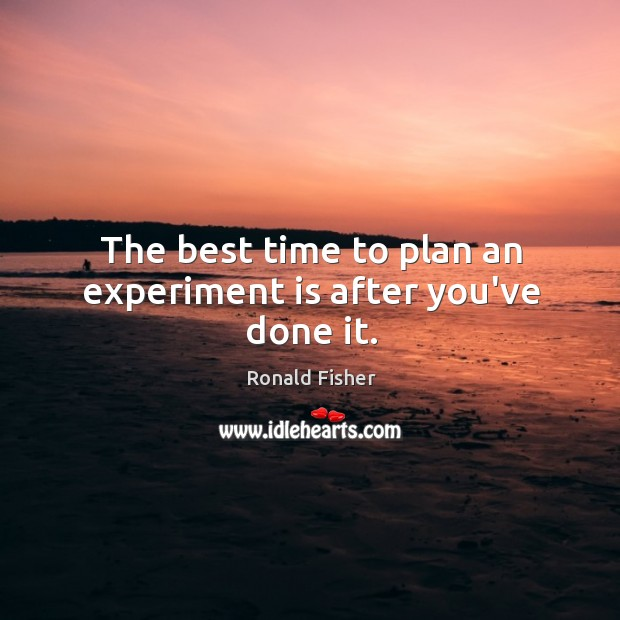 The best time to plan an experiment is after you've done it. Image