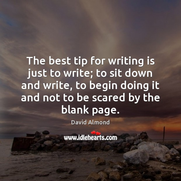 The best tip for writing is just to write; to sit down David Almond Picture Quote