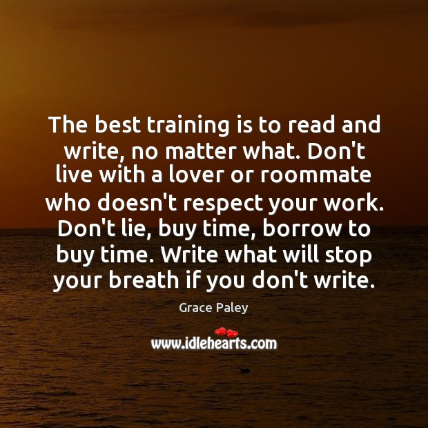 The best training is to read and write, no matter what. Don't Grace Paley Picture Quote