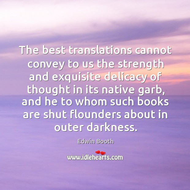 The best translations cannot convey to us the strength and exquisite delicacy of thought in its native garb Image