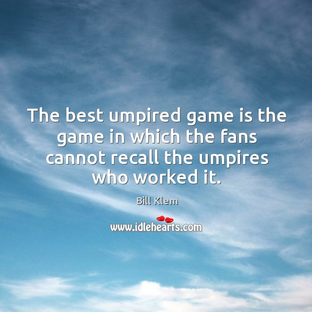 Image, The best umpired game is the game in which the fans cannot recall the umpires who worked it.