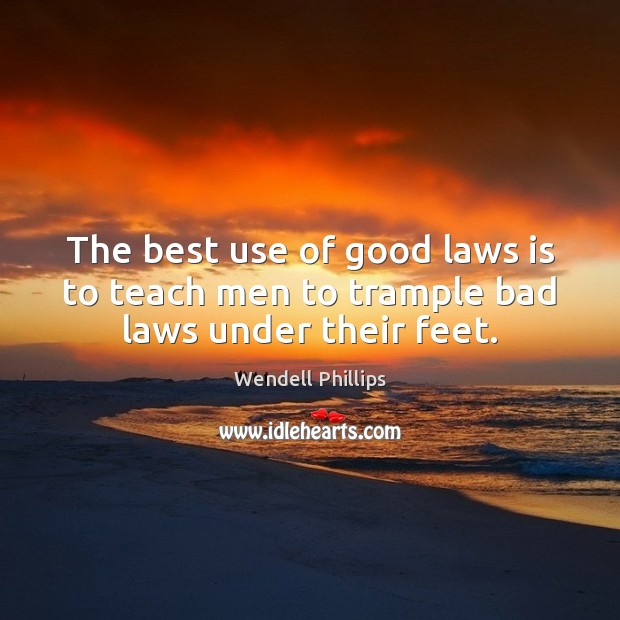 The best use of good laws is to teach men to trample bad laws under their feet. Wendell Phillips Picture Quote