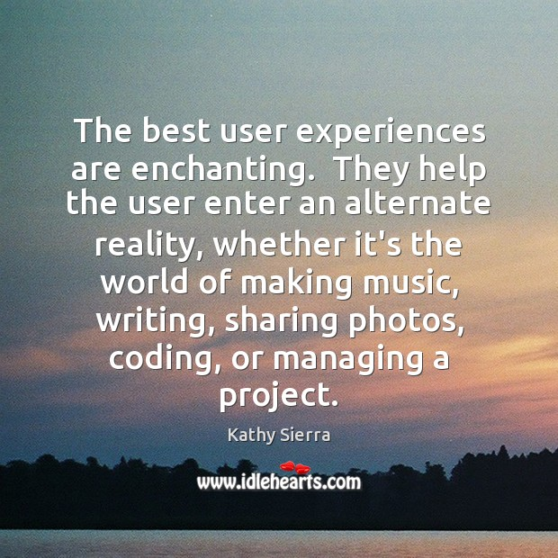 The best user experiences are enchanting.  They help the user enter an Image
