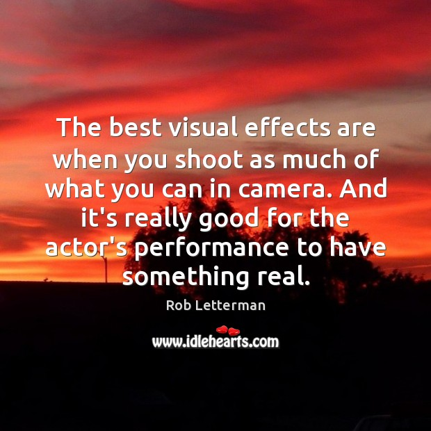 The best visual effects are when you shoot as much of what Image
