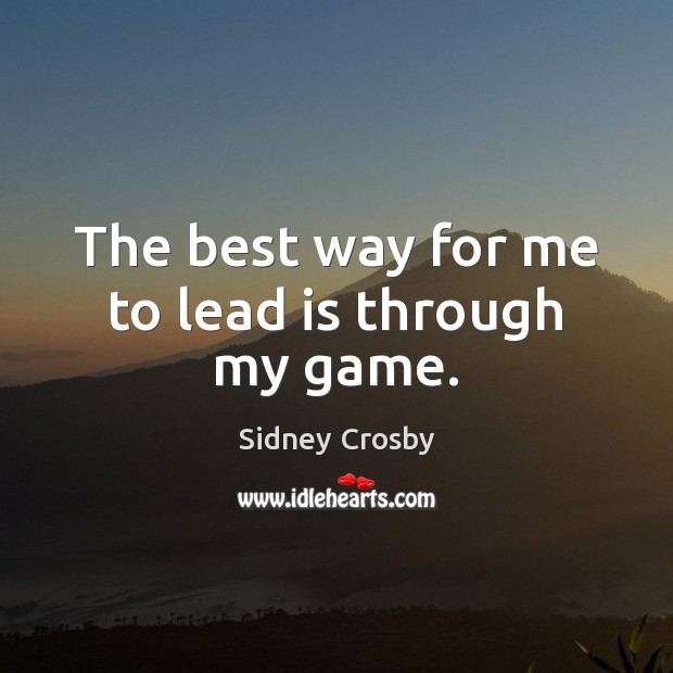 The best way for me to lead is through my game. Sidney Crosby Picture Quote