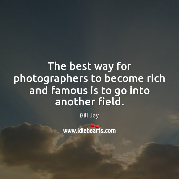 Image, The best way for photographers to become rich and famous is to go into another field.