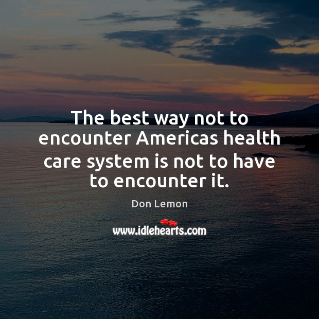 Image, The best way not to encounter Americas health care system is not to have to encounter it.
