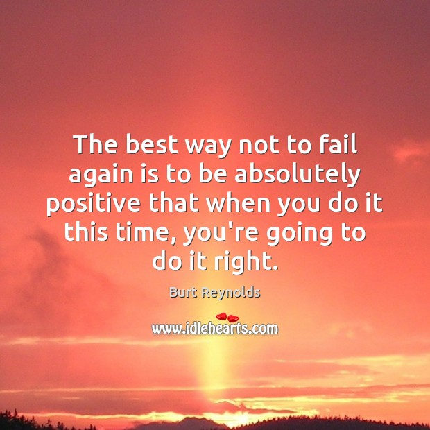 The best way not to fail again is to be absolutely positive Burt Reynolds Picture Quote