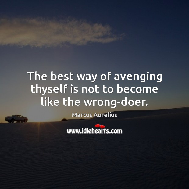 Image, The best way of avenging thyself is not to become like the wrong-doer.