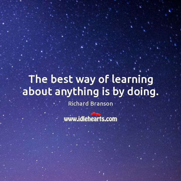 The best way of learning about anything is by doing. Richard Branson Picture Quote