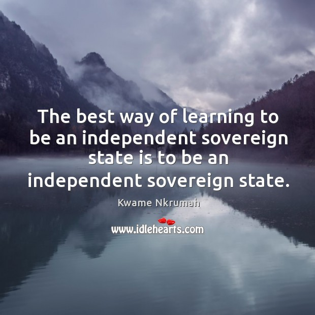 The best way of learning to be an independent sovereign state is to be an independent sovereign state. Image