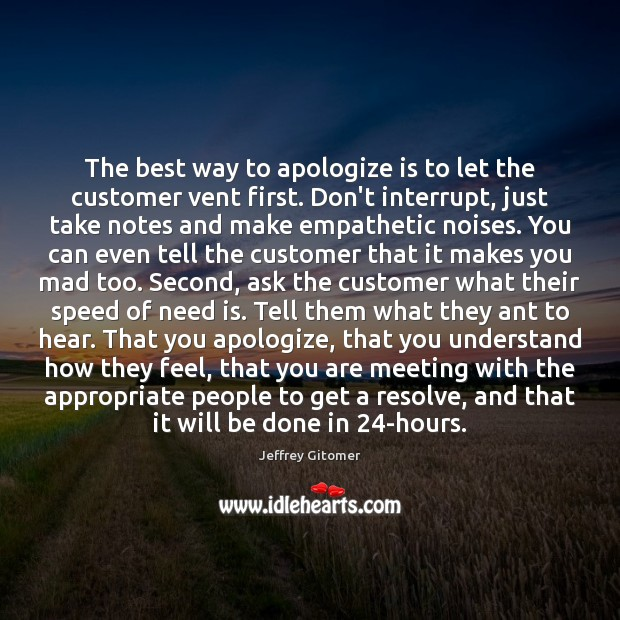 The best way to apologize is to let the customer vent first. Jeffrey Gitomer Picture Quote