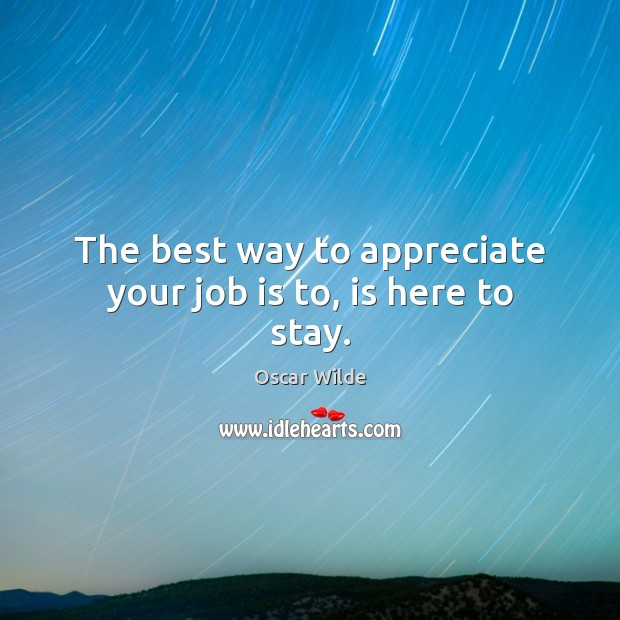 Image, The best way to appreciate your job is to, is here to stay.
