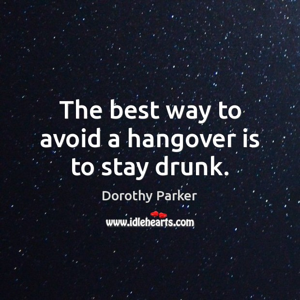 The best way to avoid a hangover is to stay drunk. Image