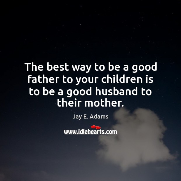 The Best Way To Be A Good Father To Your Children Is To Be A Good