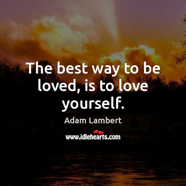 The best way to be loved, is to love yourself. Adam Lambert Picture Quote