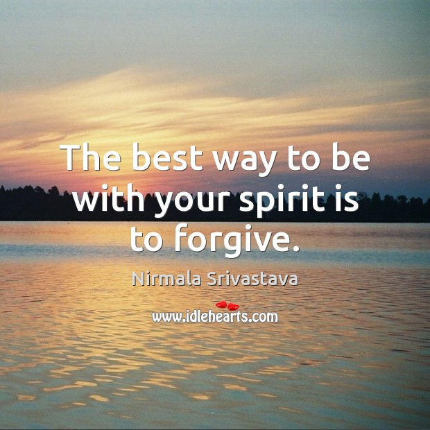 The best way to be with your spirit is to forgive. Nirmala Srivastava Picture Quote