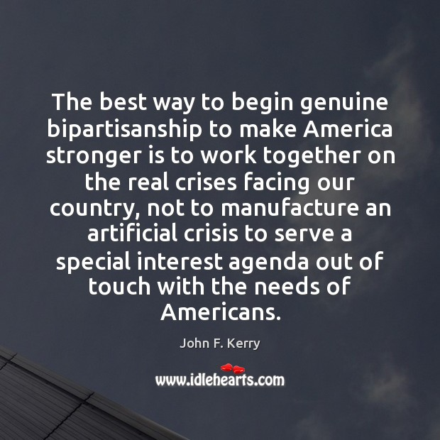 The best way to begin genuine bipartisanship to make America stronger is John F. Kerry Picture Quote