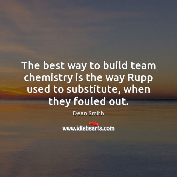The best way to build team chemistry is the way Rupp used Dean Smith Picture Quote