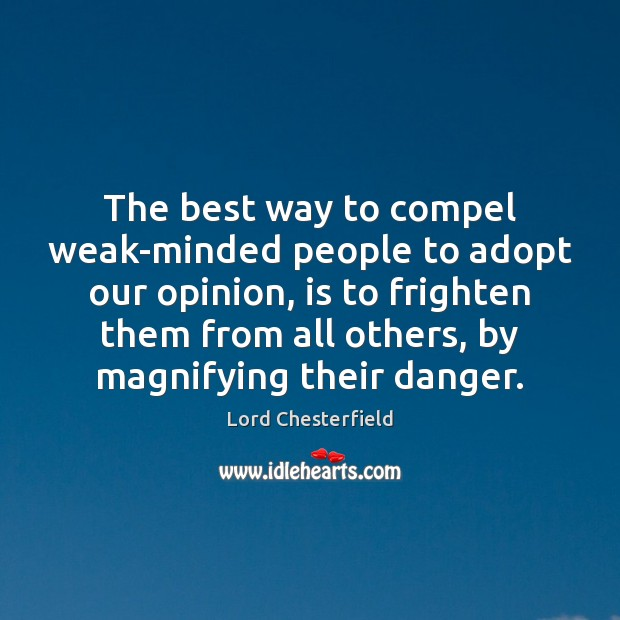 The best way to compel weak-minded people to adopt our opinion, is Lord Chesterfield Picture Quote