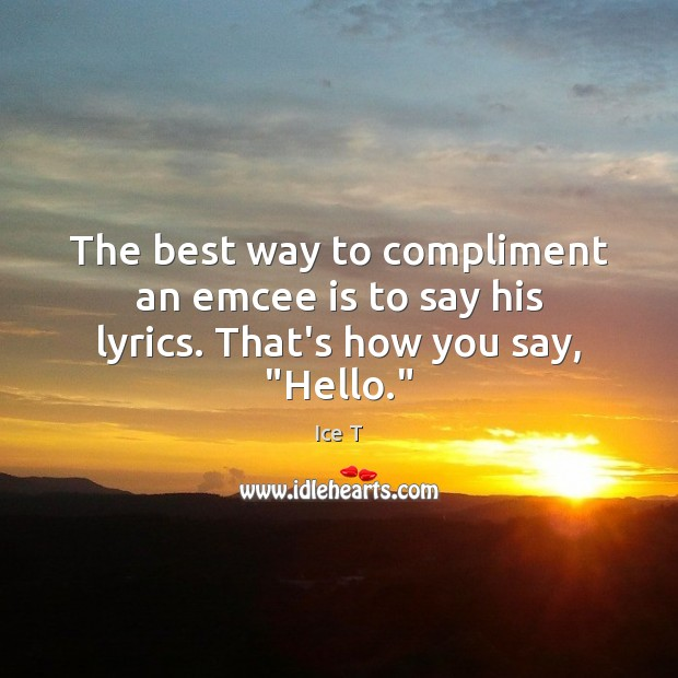 """The best way to compliment an emcee is to say his lyrics. That's how you say, """"Hello."""" Ice T Picture Quote"""