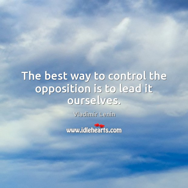 The best way to control the opposition is to lead it ourselves. Vladimir Lenin Picture Quote