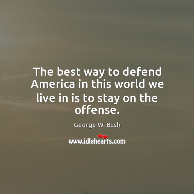 The best way to defend America in this world we live in is to stay on the offense. Image