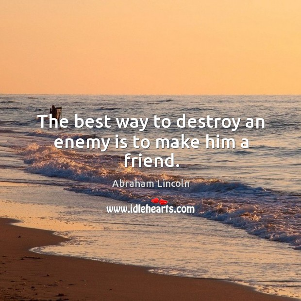 Image, The best way to destroy an enemy is to make him a friend.