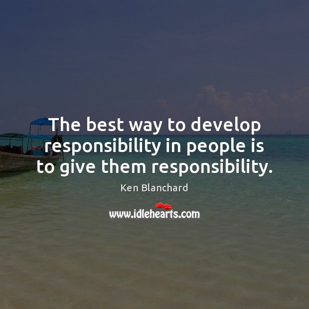 The best way to develop responsibility in people is to give them responsibility. Responsibility Quotes