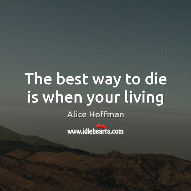 The best way to die is when your living Alice Hoffman Picture Quote