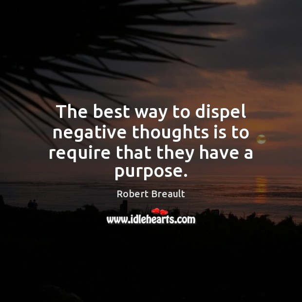 Image, The best way to dispel negative thoughts is to require that they have a purpose.