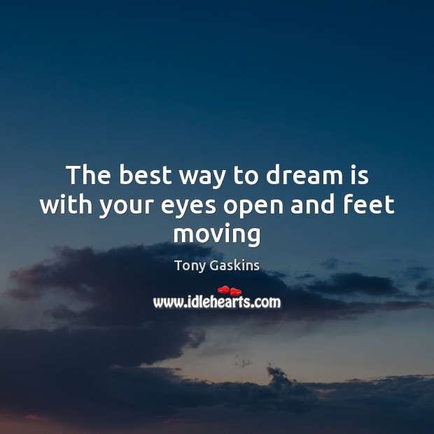 The best way to dream is with your eyes open and feet moving Tony Gaskins Picture Quote