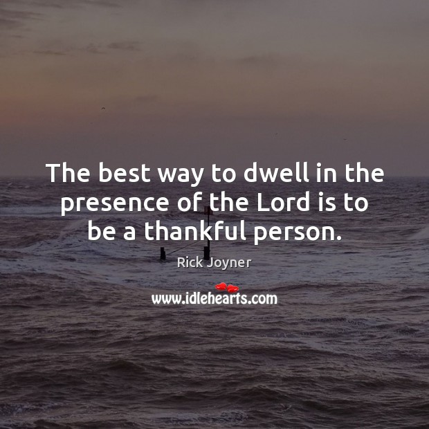 The best way to dwell in the presence of the Lord is to be a thankful person. Rick Joyner Picture Quote