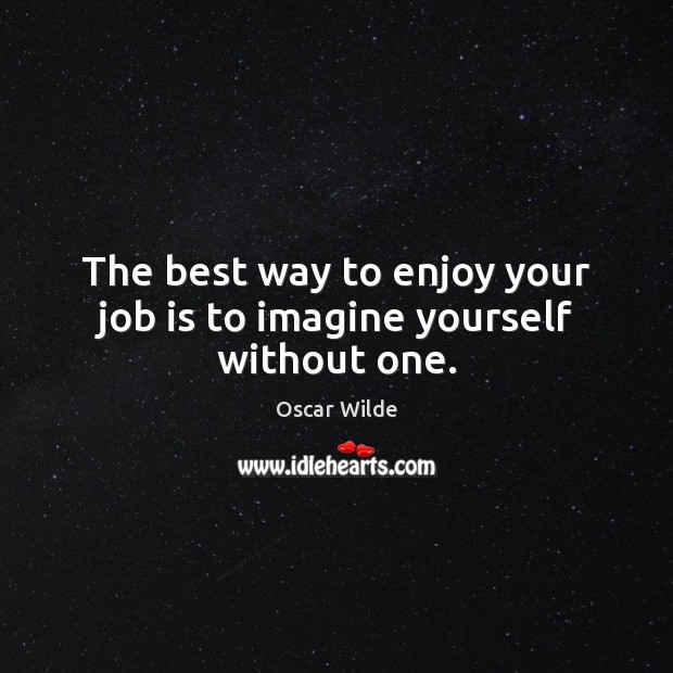 Image, The best way to enjoy your job is to imagine yourself without one.