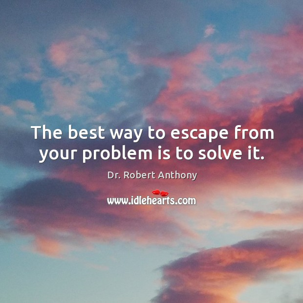 The best way to escape from your problem is to solve it. Image