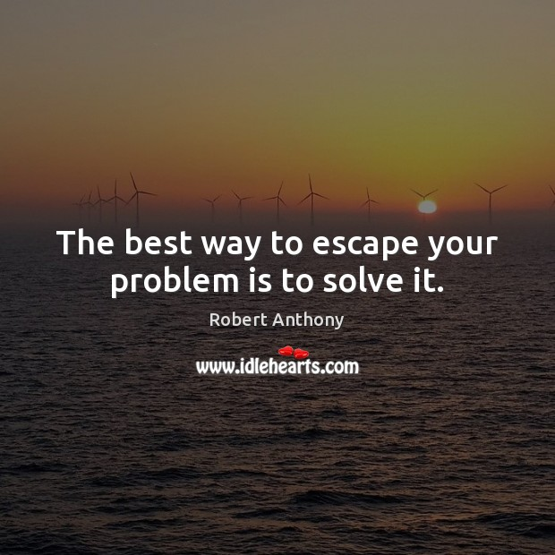 The best way to escape your problem is to solve it. Robert Anthony Picture Quote