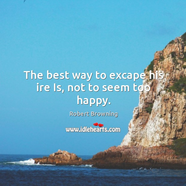The best way to excape his ire Is, not to seem too happy. Image