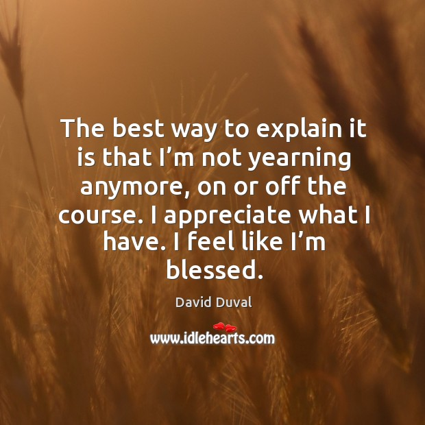 The best way to explain it is that I'm not yearning anymore, on or off the course. David Duval Picture Quote