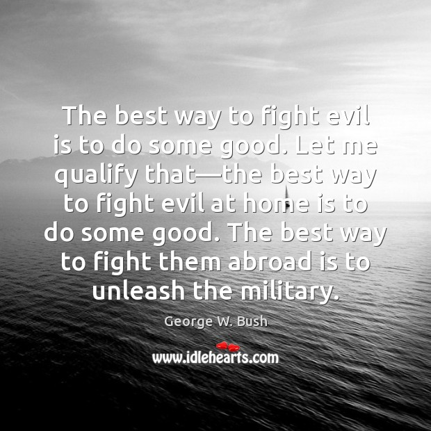 The best way to fight evil is to do some good. Let George W. Bush Picture Quote