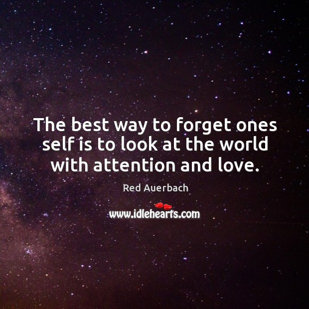 Image, The best way to forget ones self is to look at the world with attention and love.